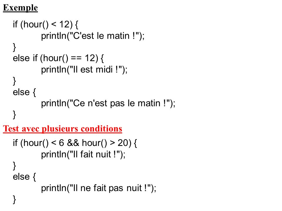 Exemple if (hour() < 12) { println( C est le matin ! ); } else if (hour() == 12) { println( Il est midi ! ); } else { println( Ce n est pas le matin ! ); } Test avec plusieurs conditions if (hour() 20) { println( Il fait nuit ! ); } else { println( Il ne fait pas nuit ! ); }