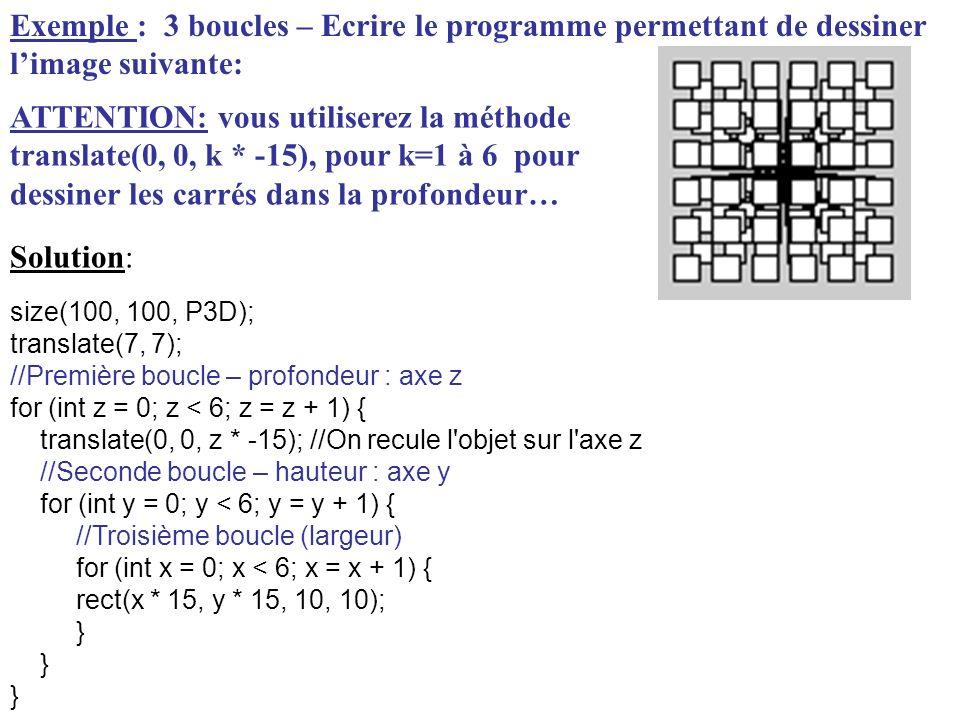 Exemple : 3 boucles – Ecrire le programme permettant de dessiner limage suivante: size(100, 100, P3D); translate(7, 7); //Première boucle – profondeur