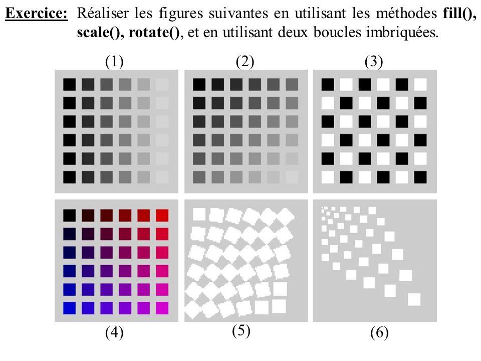 Exercice:Réaliser les figures suivantes en utilisant les méthodes fill(), scale(), rotate(), et en utilisant deux boucles imbriquées. (1)(2)(3) (6) (5