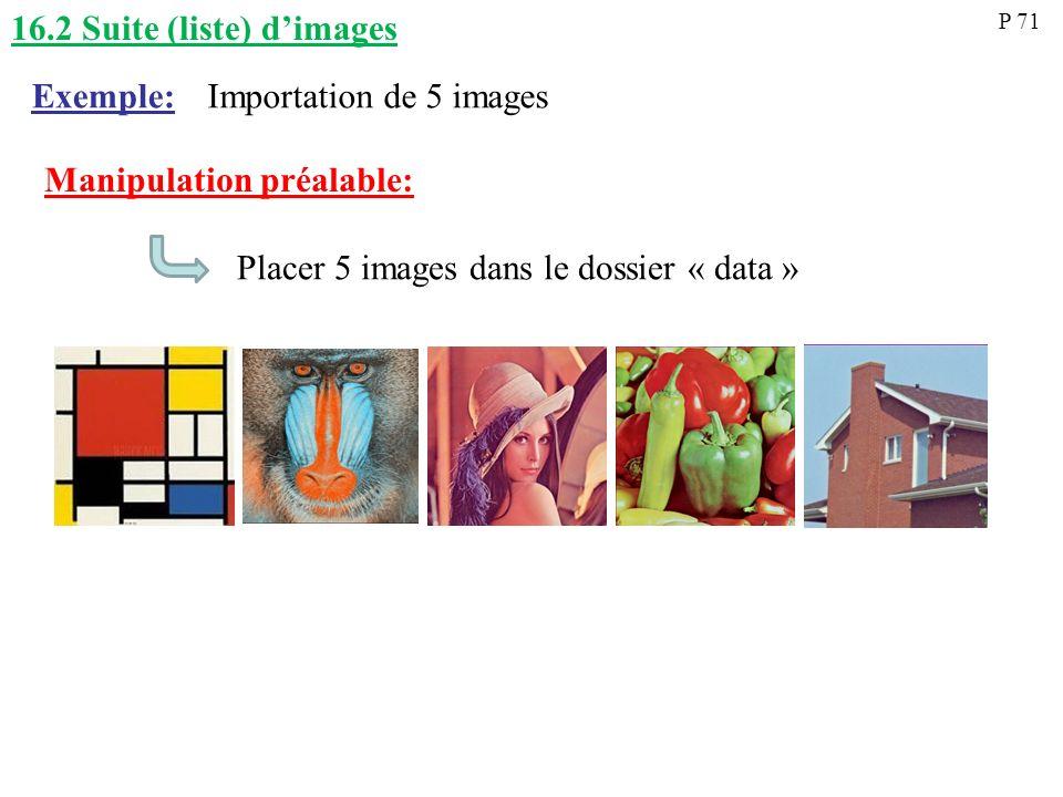 16.2 Suite (liste) dimages Importation de 5 imagesExemple: P 71 Manipulation préalable: Placer 5 images dans le dossier « data »