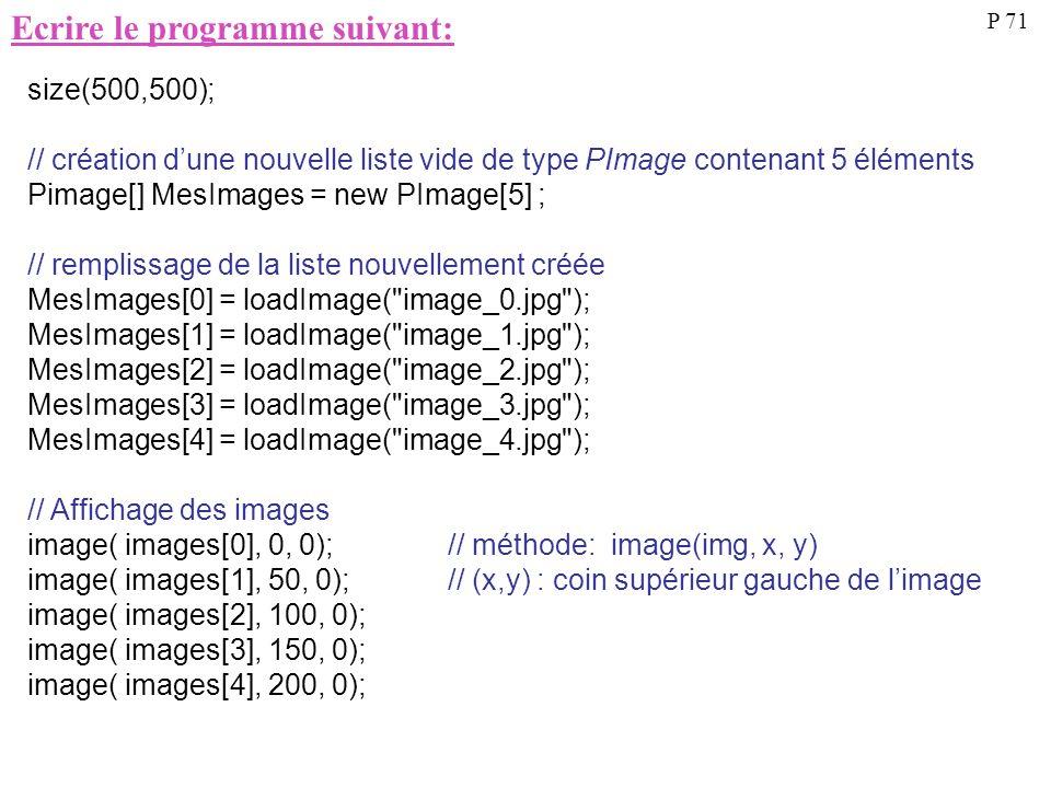 Ecrire le programme suivant: P 71 size(500,500); // création dune nouvelle liste vide de type PImage contenant 5 éléments Pimage[] MesImages = new PIm