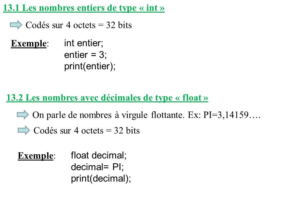 13.1 Les nombres entiers de type « int » Codés sur 4 octets = 32 bits Exemple: int entier; entier = 3; print(entier); 13.2 Les nombres avec décimales