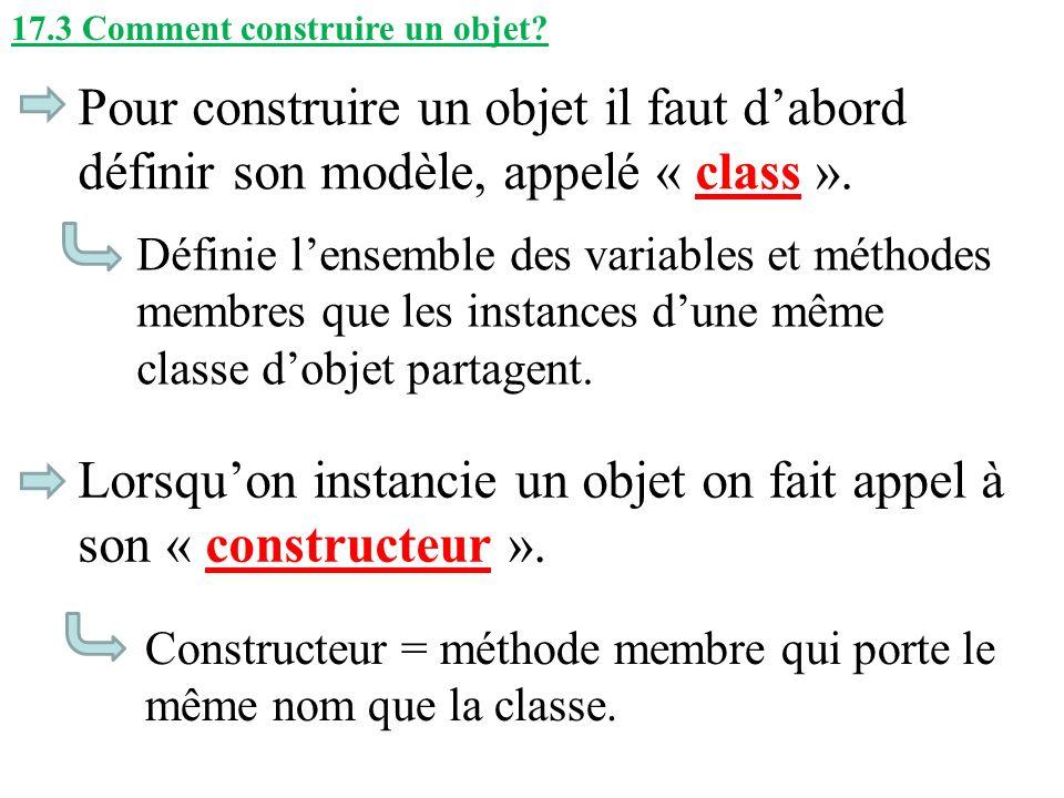 17.3 Comment construire un objet? Pour construire un objet il faut dabord définir son modèle, appelé « class ». Lorsquon instancie un objet on fait ap
