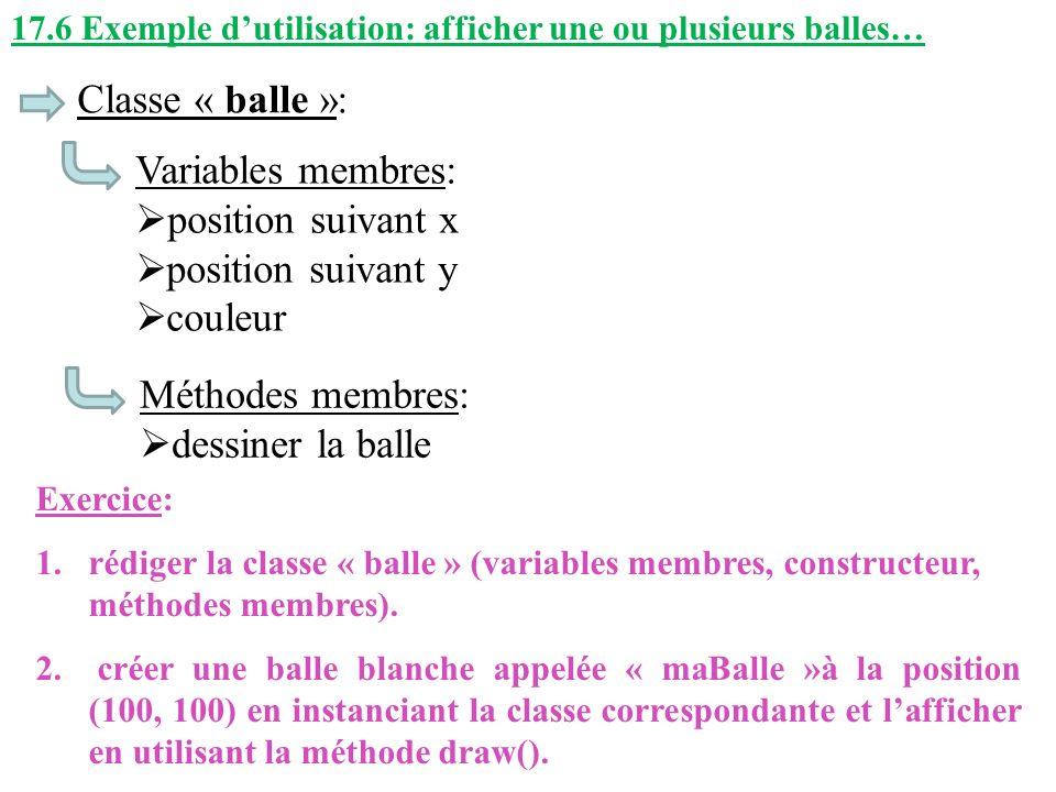 17.6 Exemple dutilisation: afficher une ou plusieurs balles… Classe « balle »: Variables membres: position suivant x position suivant y couleur Méthod