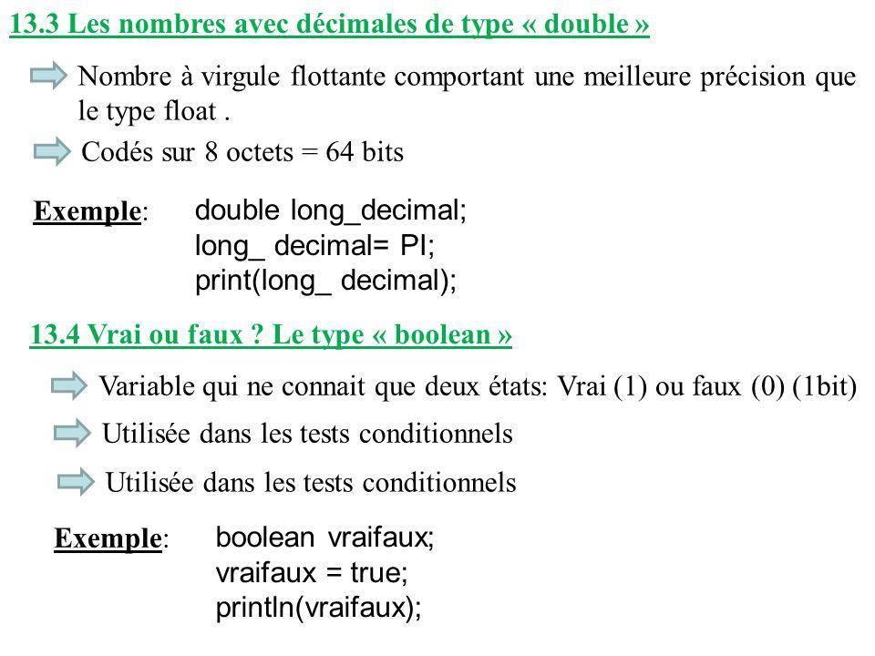 13.3 Les nombres avec décimales de type « double » Nombre à virgule flottante comportant une meilleure précision que le type float. Exemple: double lo