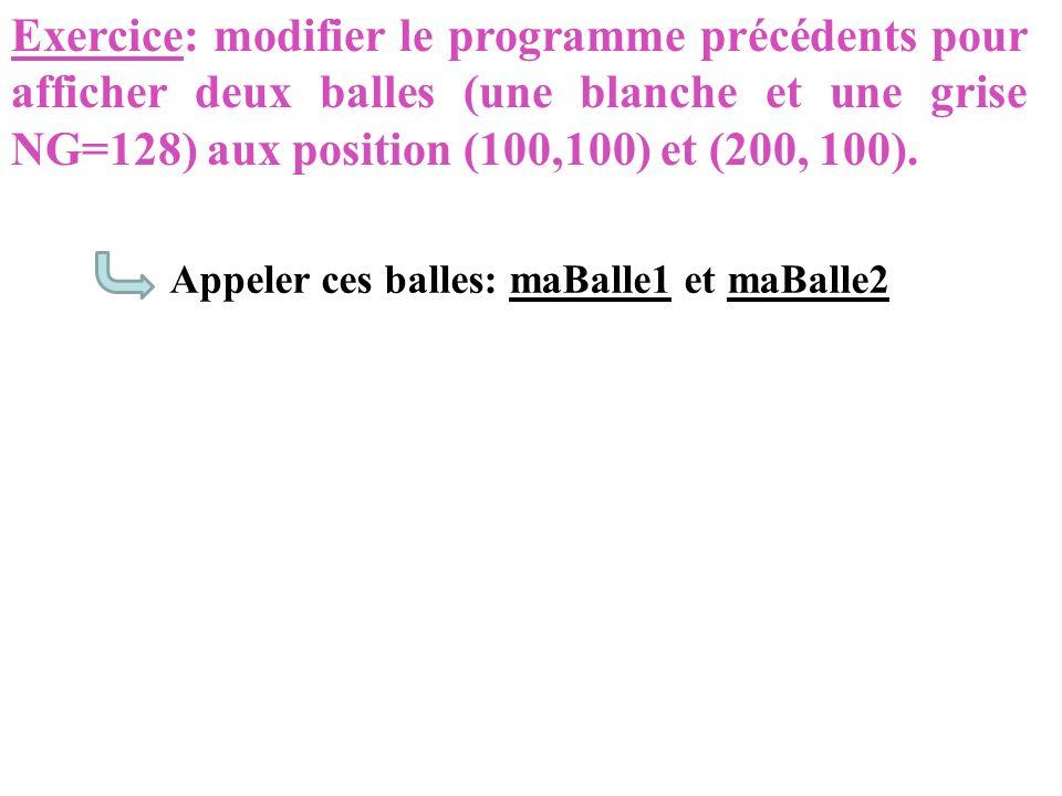 Exercice: modifier le programme précédents pour afficher deux balles (une blanche et une grise NG=128) aux position (100,100) et (200, 100). Appeler c