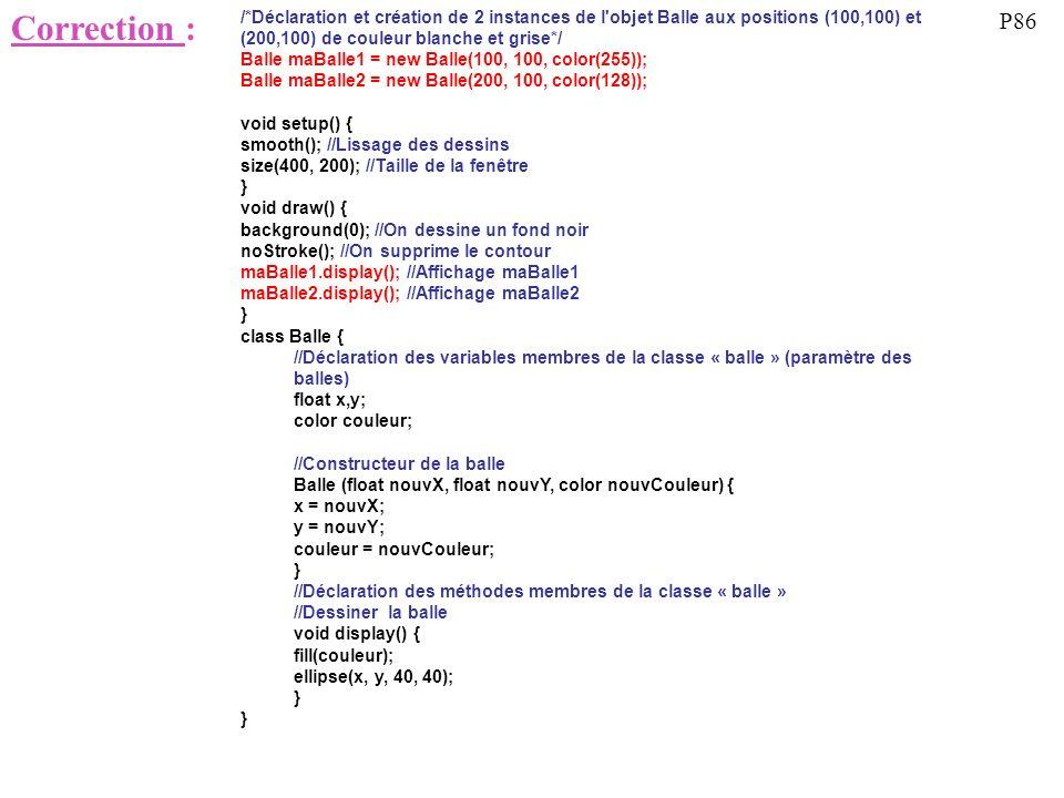 Correction : /*Déclaration et création de 2 instances de l'objet Balle aux positions (100,100) et (200,100) de couleur blanche et grise*/ Balle maBall