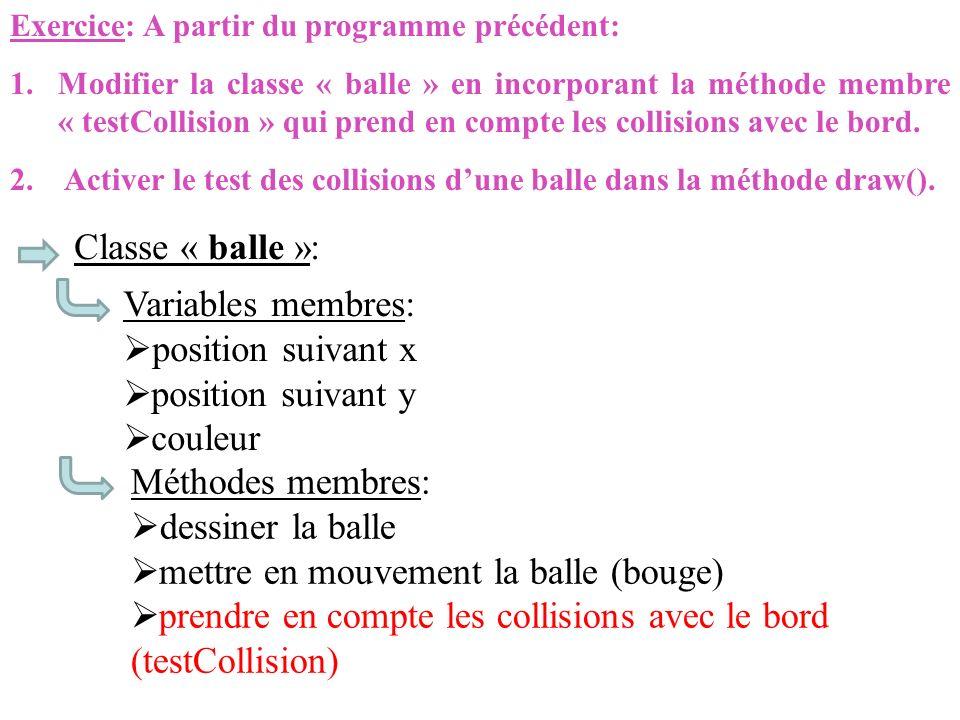 Exercice: A partir du programme précédent: 1.Modifier la classe « balle » en incorporant la méthode membre « testCollision » qui prend en compte les c