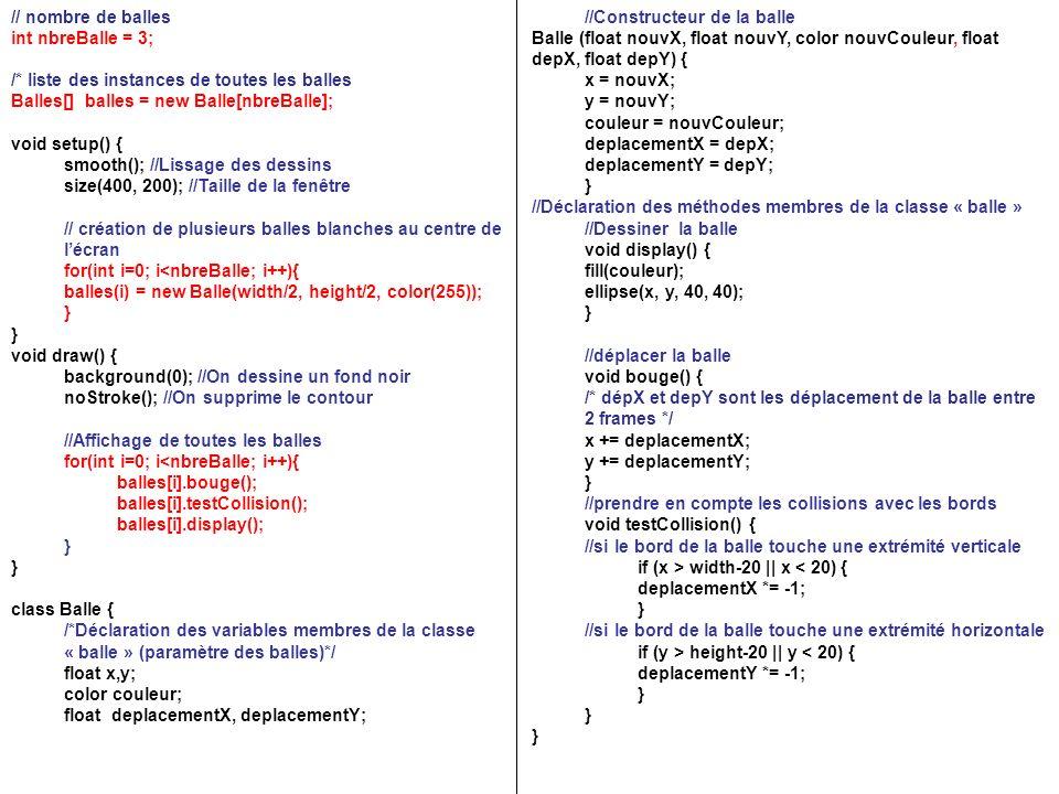 // nombre de balles int nbreBalle = 3; /* liste des instances de toutes les balles Balles[] balles = new Balle[nbreBalle]; void setup() { smooth(); //