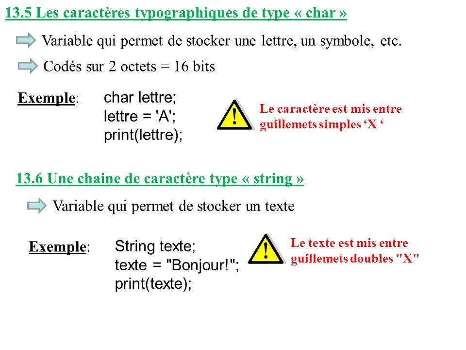 13.5 Les caractères typographiques de type « char » Variable qui permet de stocker une lettre, un symbole, etc. Exemple: char lettre; lettre = 'A'; pr