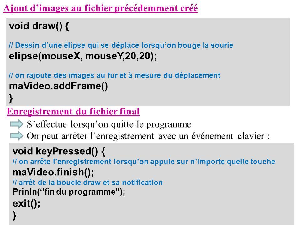 Ajout dimages au fichier précédemment créé void draw() { // Dessin dune élipse qui se déplace lorsquon bouge la sourie elipse(mouseX, mouseY,20,20); /