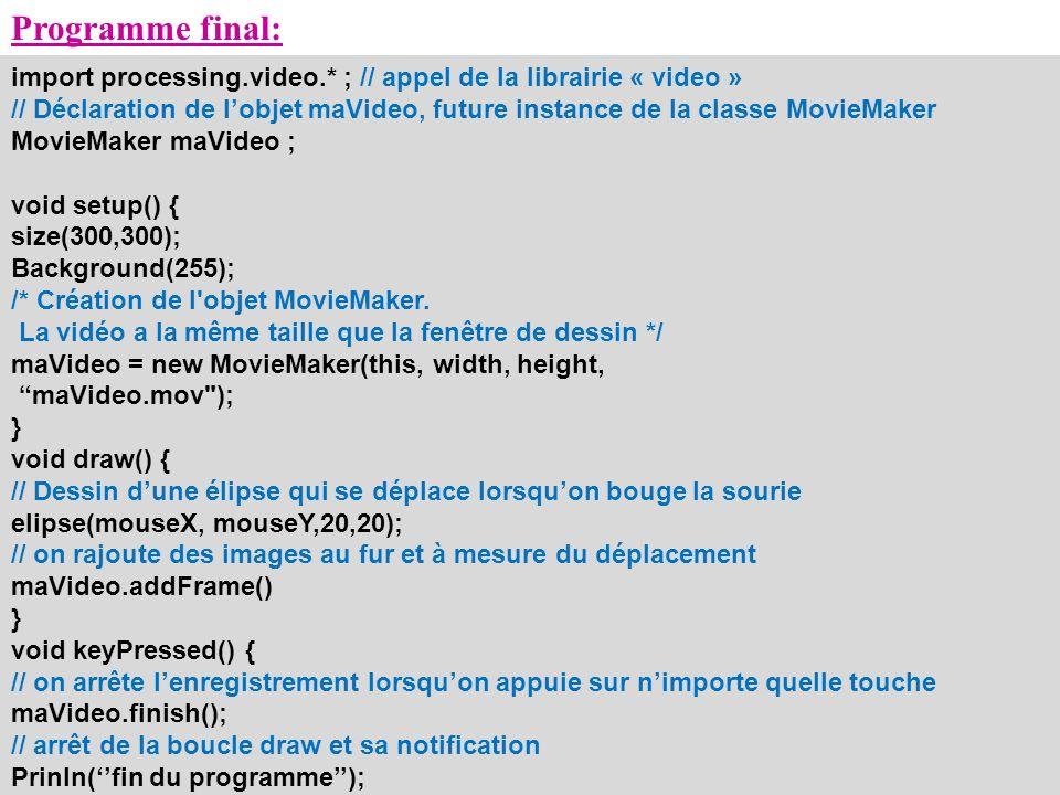 Programme final: import processing.video.* ; // appel de la librairie « video » // Déclaration de lobjet maVideo, future instance de la classe MovieMa