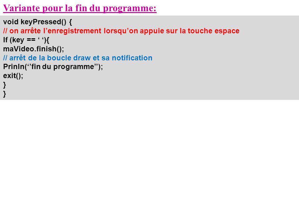 Variante pour la fin du programme: void keyPressed() { // on arrête lenregistrement lorsquon appuie sur la touche espace If (key == ){ maVideo.finish(