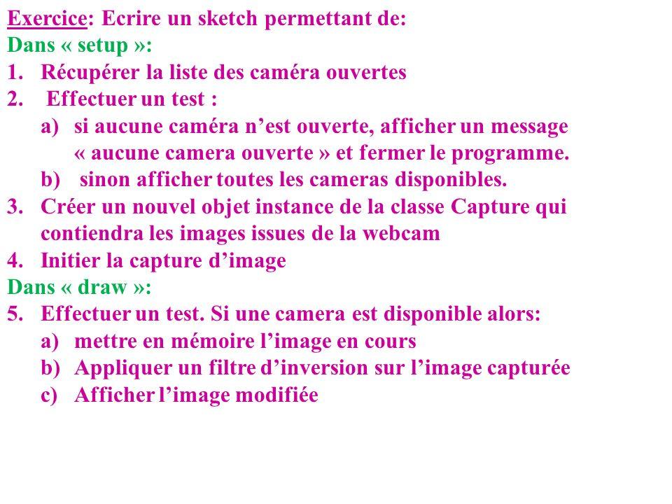 Exercice: Ecrire un sketch permettant de: Dans « setup »: 1.Récupérer la liste des caméra ouvertes 2. Effectuer un test : a)si aucune caméra nest ouve