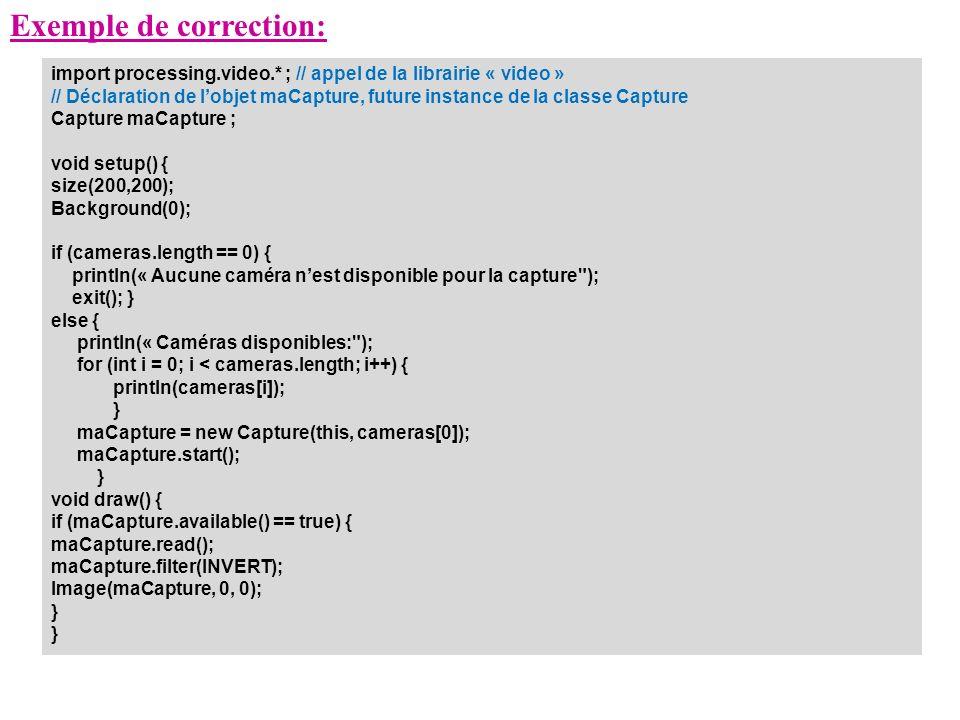 Exemple de correction: import processing.video.* ; // appel de la librairie « video » // Déclaration de lobjet maCapture, future instance de la classe