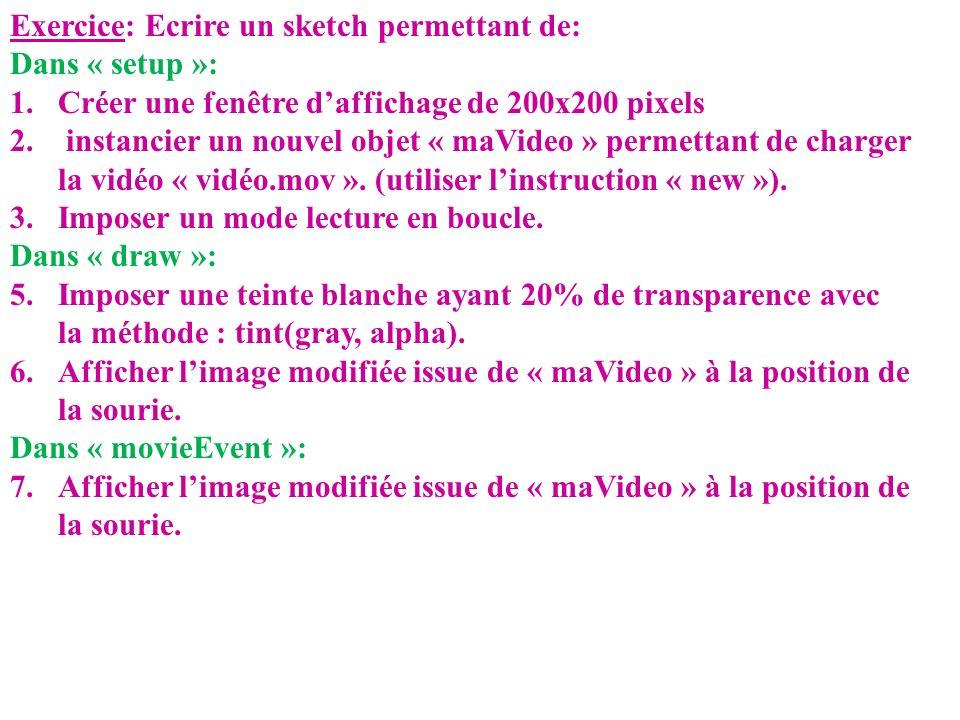 Exercice: Ecrire un sketch permettant de: Dans « setup »: 1.Créer une fenêtre daffichage de 200x200 pixels 2. instancier un nouvel objet « maVideo » p