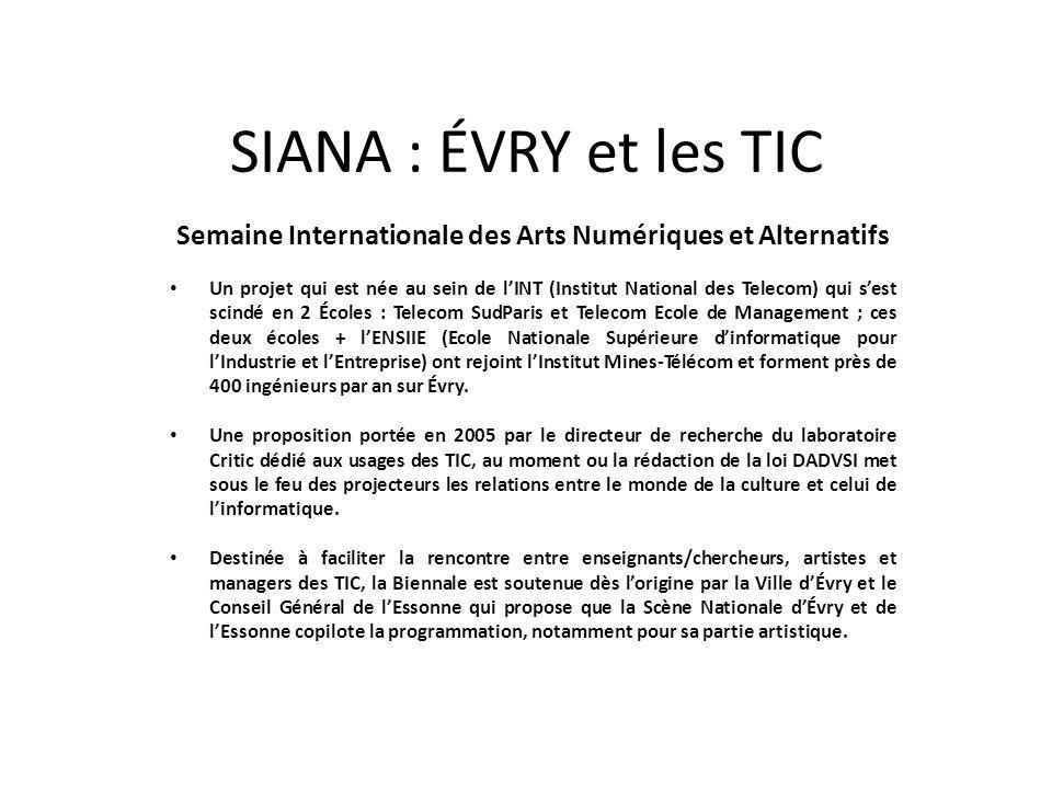 SIANA : ÉVRY et les TIC Semaine Internationale des Arts Numériques et Alternatifs Un projet qui est née au sein de lINT (Institut National des Telecom