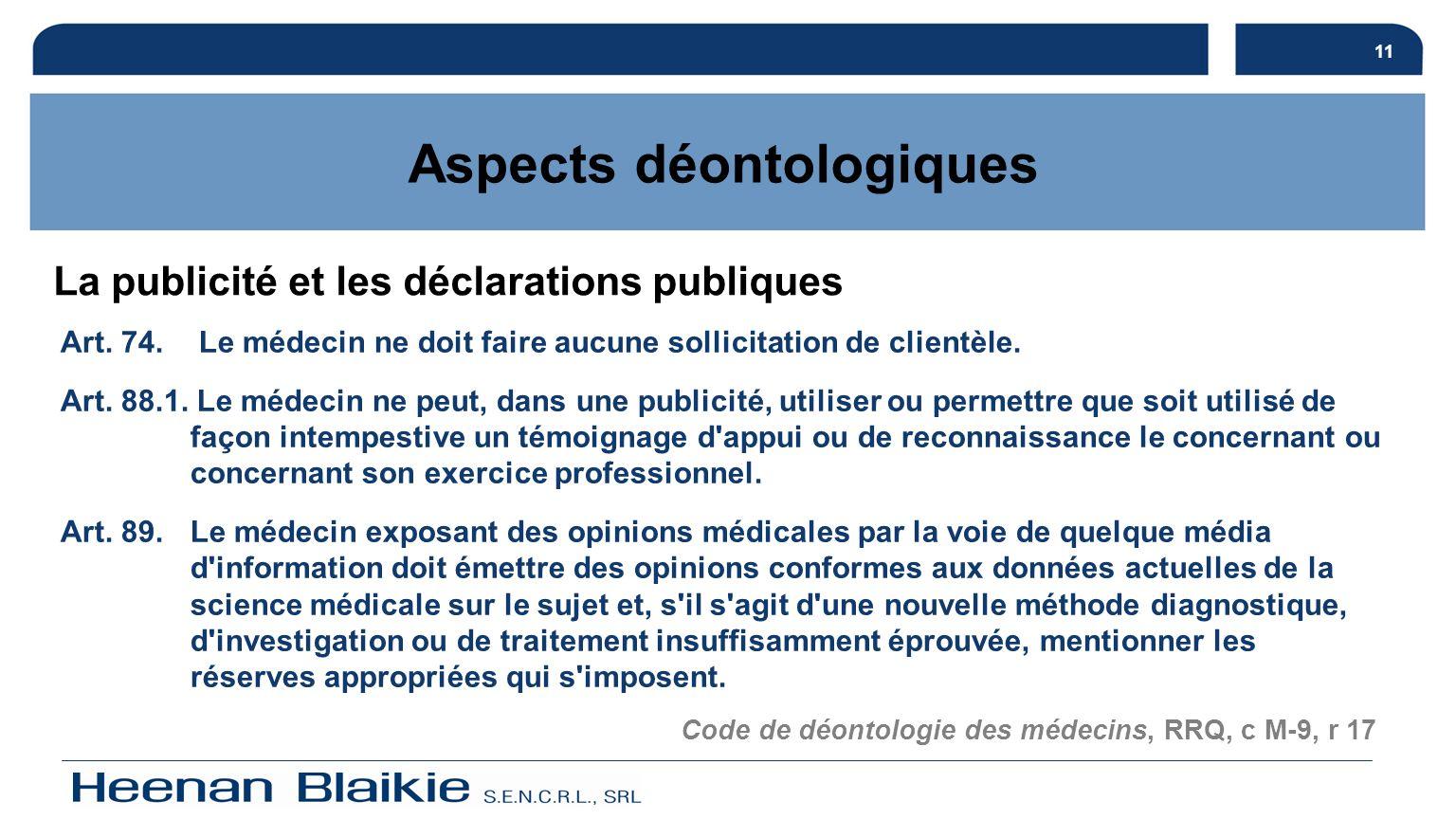 11 Aspects déontologiques La publicité et les déclarations publiques Art. 74. Le médecin ne doit faire aucune sollicitation de clientèle. Art. 88.1. L