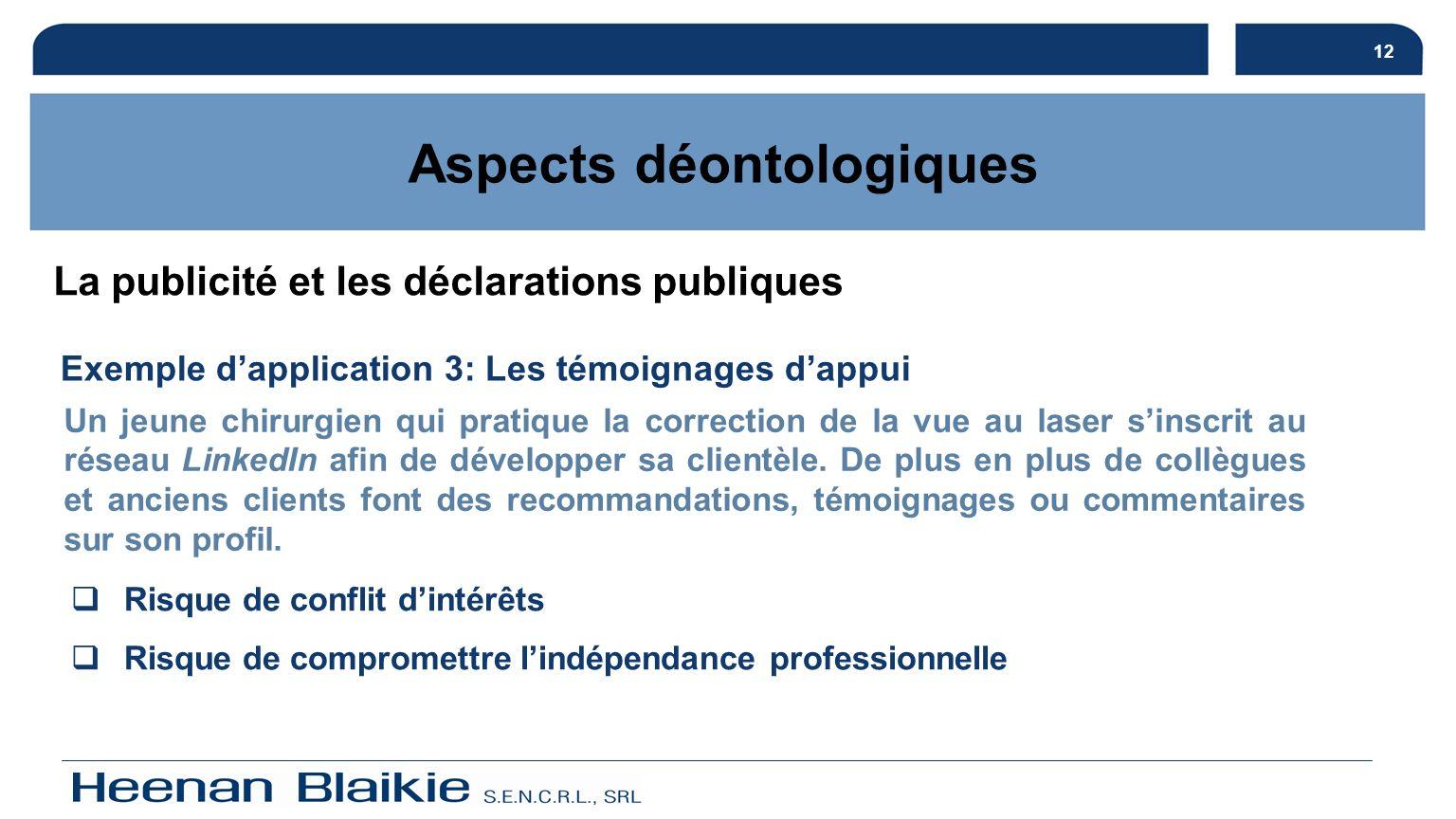 12 Aspects déontologiques Exemple dapplication 3: Les témoignages dappui Un jeune chirurgien qui pratique la correction de la vue au laser sinscrit au