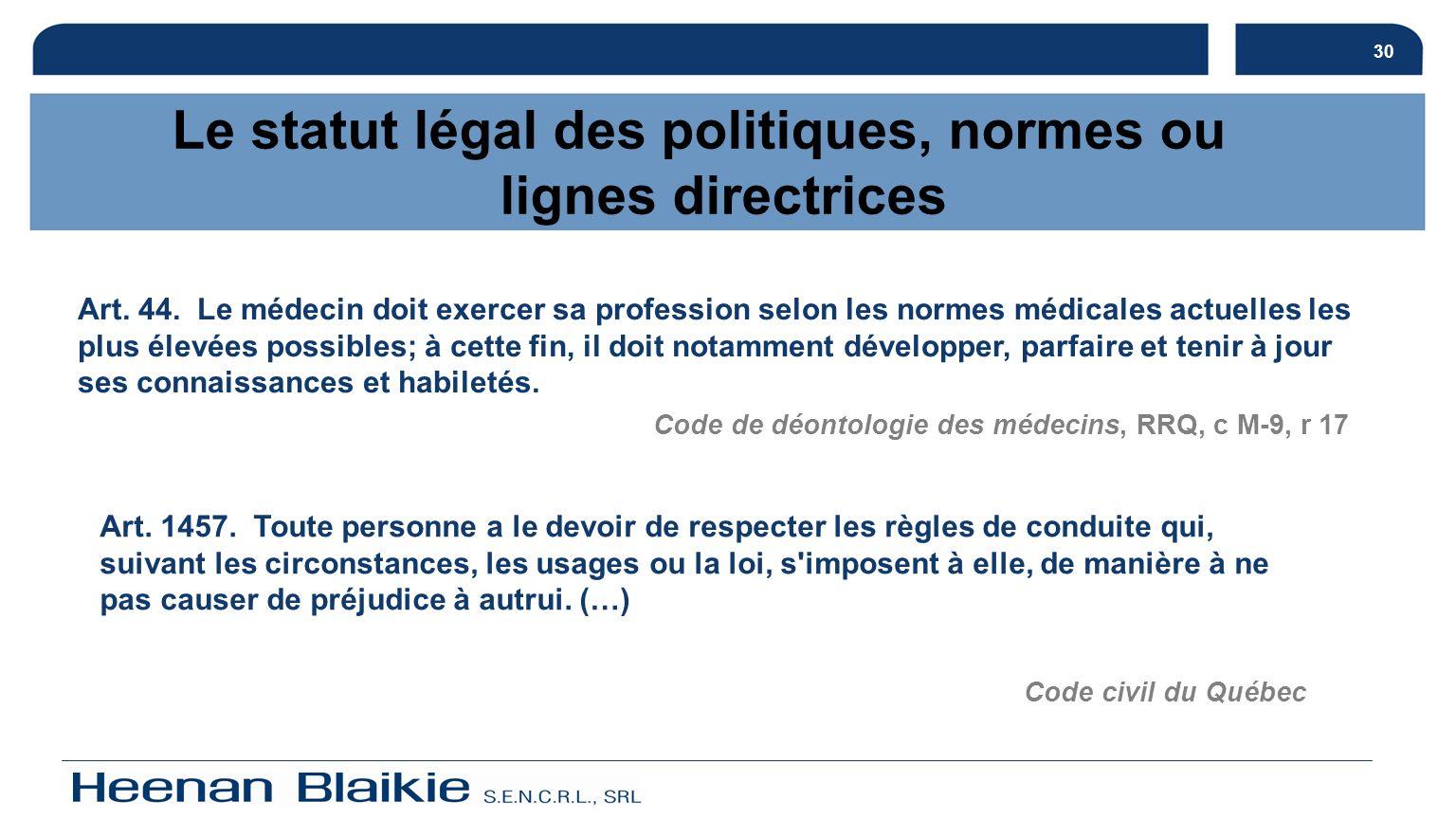 30 Le statut légal des politiques, normes ou lignes directrices Art. 44. Le médecin doit exercer sa profession selon les normes médicales actuelles le