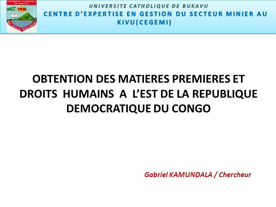 Centre dexpertise en gestion du secteur minier u Kivu (CEGEMI) OBTENTION DES MATIERES PREMIERES ET DROITS HUMAINS A LEST DE LA REPUBLIQUE DEMOCRATIQUE DU CONGO Gabriel KAMUNDALA / Chercheur