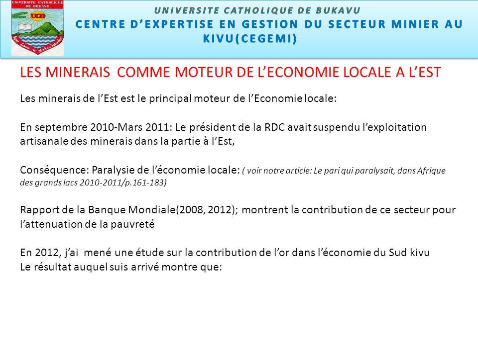 LES MINERAIS COMME MOTEUR DE LECONOMIE LOCALE A LEST Les minerais de lEst est le principal moteur de lEconomie locale: En septembre 2010-Mars 2011: Le président de la RDC avait suspendu lexploitation artisanale des minerais dans la partie à lEst, Conséquence: Paralysie de léconomie locale: ( voir notre article: Le pari qui paralysait, dans Afrique des grands lacs 2010-2011/p.161-183) Rapport de la Banque Mondiale(2008, 2012); montrent la contribution de ce secteur pour lattenuation de la pauvreté En 2012, jai mené une étude sur la contribution de lor dans léconomie du Sud kivu Le résultat auquel suis arrivé montre que: