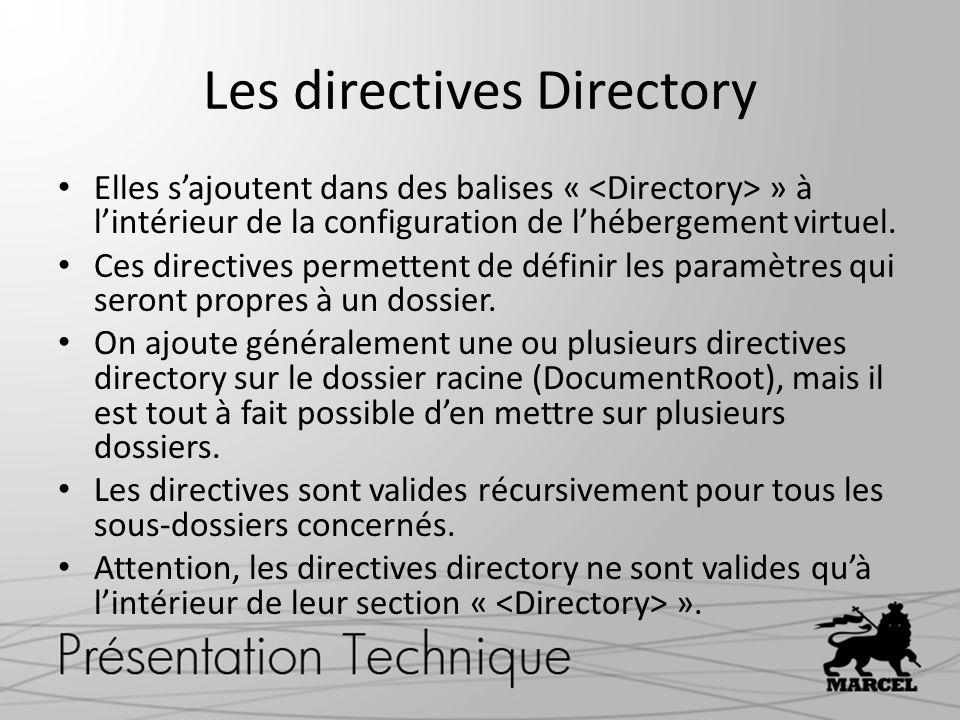 Les directive Directory On ajoute simplement une balise « » dans la configuration de lhébergement virtuel afin dy définir toutes les configurations relatives au dossier comme: AllowOverride All – Autorise la surcharge de configuration de dossier grâce à un.htaccess Options FollowSymLinks – Autorise lutilisation des liens symboliques Options Indexes – Autorise les listes de fichiers (Attention) Allow ou Deny – Permet de gérer les accès au dossier DocumentRoot /var/www/monserveur ServerName monserveur.localhost AllowOverride all