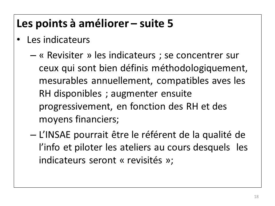 Les points à améliorer – suite 5 Les indicateurs – « Revisiter » les indicateurs ; se concentrer sur ceux qui sont bien définis méthodologiquement, me