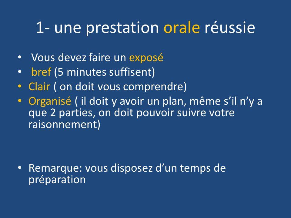 1- une prestation orale réussie Vous devez faire un exposé bref (5 minutes suffisent) Clair ( on doit vous comprendre) Organisé ( il doit y avoir un p
