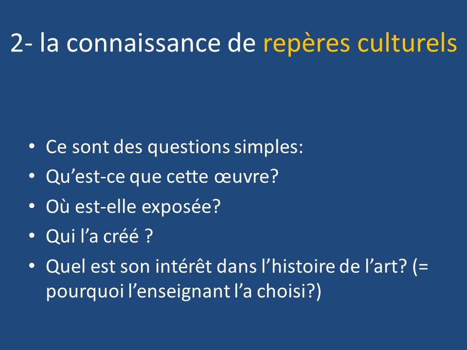 2- la connaissance de repères culturels Ce sont des questions simples: Quest-ce que cette œuvre? Où est-elle exposée? Qui la créé ? Quel est son intér