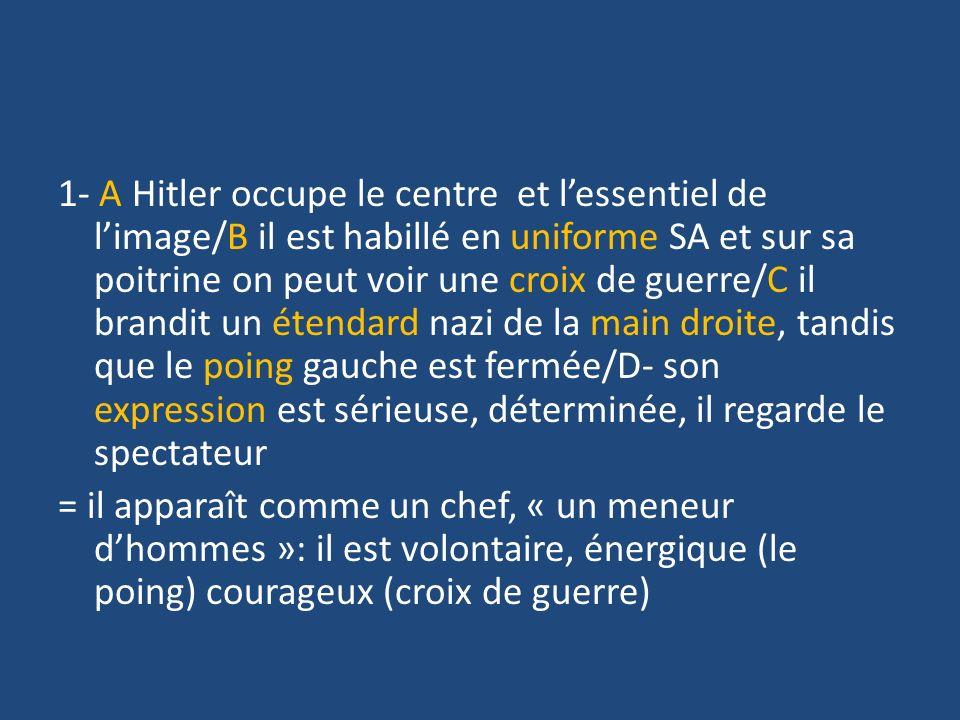 1- A Hitler occupe le centre et lessentiel de limage/B il est habillé en uniforme SA et sur sa poitrine on peut voir une croix de guerre/C il brandit