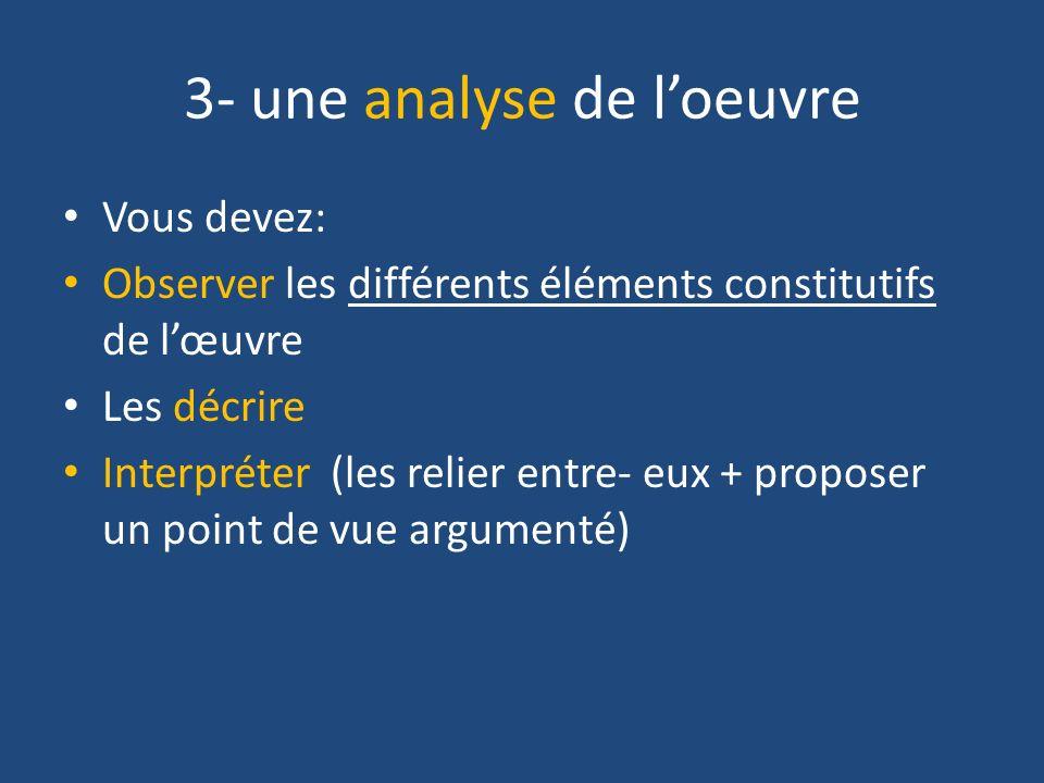 3- une analyse de loeuvre Vous devez: Observer les différents éléments constitutifs de lœuvre Les décrire Interpréter (les relier entre- eux + propose