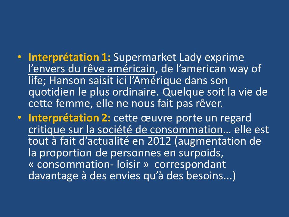 Interprétation 1: Supermarket Lady exprime lenvers du rêve américain, de lamerican way of life; Hanson saisit ici lAmérique dans son quotidien le plus