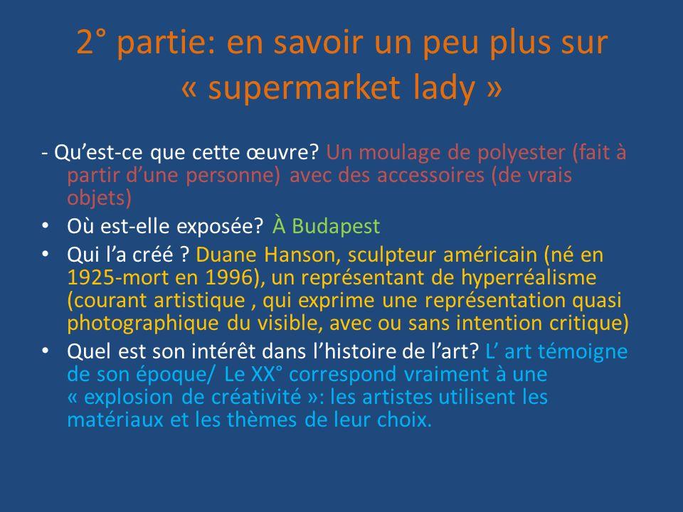 2° partie: en savoir un peu plus sur « supermarket lady » - Quest-ce que cette œuvre? Un moulage de polyester (fait à partir dune personne) avec des a