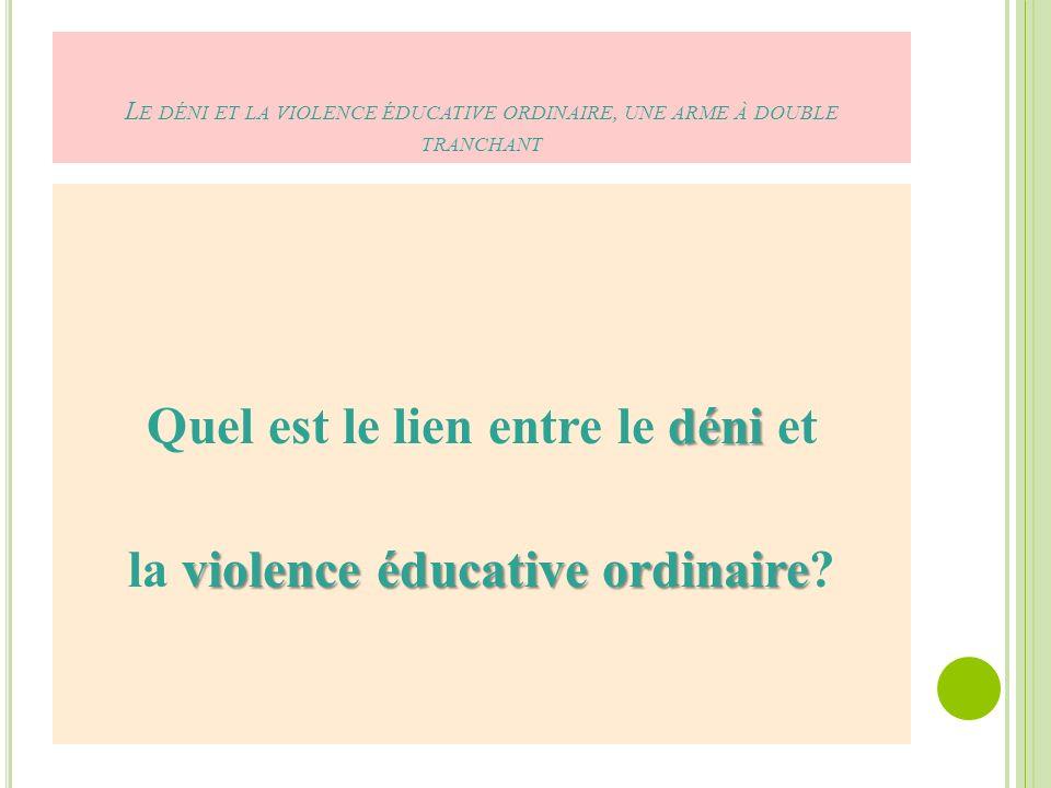 L E DÉNI ET LA VIOLENCE ÉDUCATIVE ORDINAIRE, UNE ARME À DOUBLE TRANCHANT déni Quel est le lien entre le déni et violence éducative ordinaire la violence éducative ordinaire?