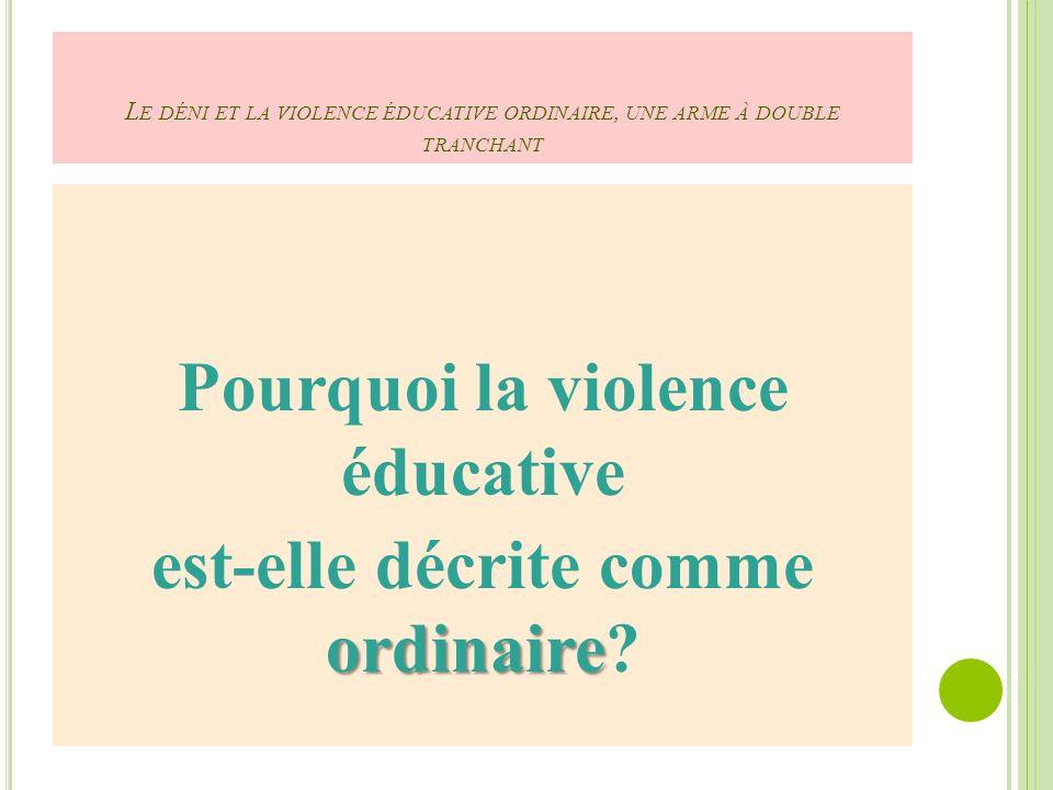 L E DÉNI ET LA VIOLENCE ÉDUCATIVE ORDINAIRE, UNE ARME À DOUBLE TRANCHANT Pourquoi la violence éducative ordinaire est-elle décrite comme ordinaire?
