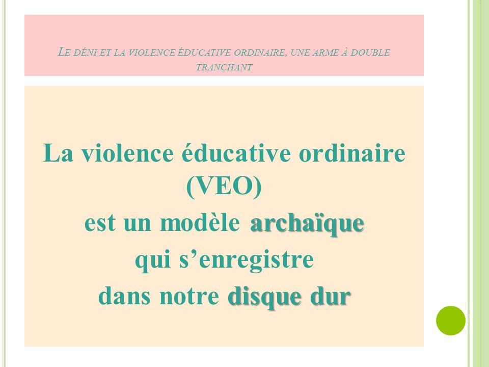 L E DÉNI ET LA VIOLENCE ÉDUCATIVE ORDINAIRE, UNE ARME À DOUBLE TRANCHANT La violence éducative ordinaire (VEO) archaïque est un modèle archaïque qui senregistre disque dur dans notre disque dur