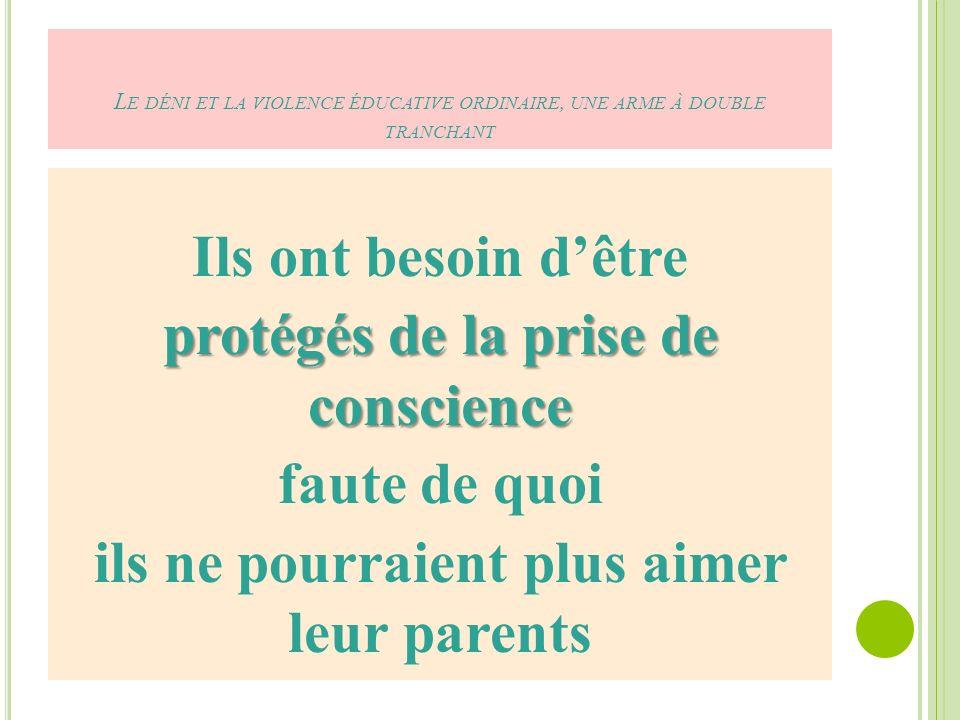 L E DÉNI ET LA VIOLENCE ÉDUCATIVE ORDINAIRE, UNE ARME À DOUBLE TRANCHANT Ils ont besoin dêtre protégés de la prise de conscience faute de quoi ils ne pourraient plus aimer leur parents