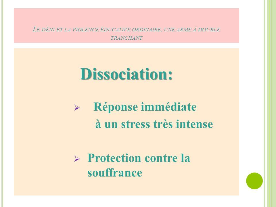 L E DÉNI ET LA VIOLENCE ÉDUCATIVE ORDINAIRE, UNE ARME À DOUBLE TRANCHANT Dissociation: Réponse immédiate à un stress très intense Protection contre la souffrance