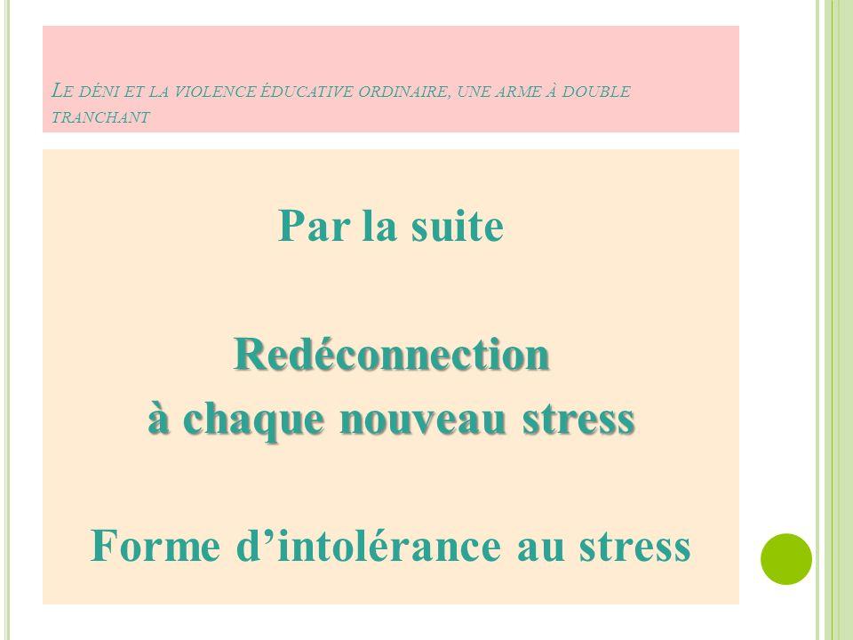 L E DÉNI ET LA VIOLENCE ÉDUCATIVE ORDINAIRE, UNE ARME À DOUBLE TRANCHANT Par la suiteRedéconnection à chaque nouveau stress Forme dintolérance au stress