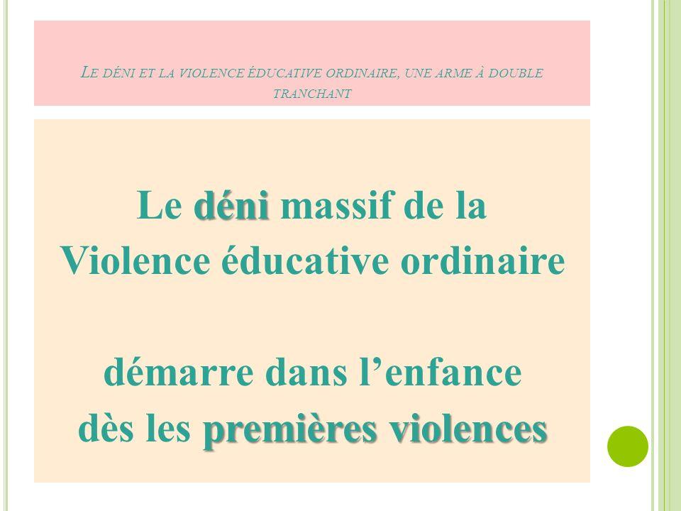 L E DÉNI ET LA VIOLENCE ÉDUCATIVE ORDINAIRE, UNE ARME À DOUBLE TRANCHANT déni Le déni massif de la Violence éducative ordinaire démarre dans lenfance premières violences dès les premières violences