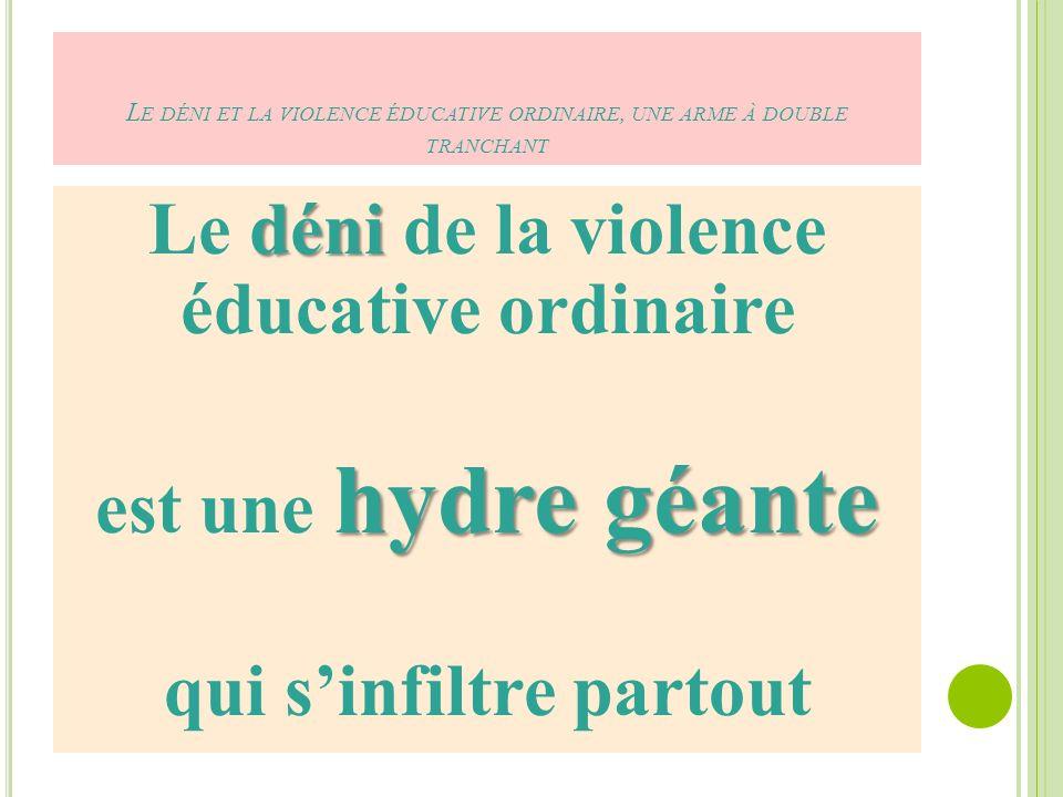 L E DÉNI ET LA VIOLENCE ÉDUCATIVE ORDINAIRE, UNE ARME À DOUBLE TRANCHANT déni Le déni de la violence éducative ordinaire hydre géante est une hydre géante qui sinfiltre partout