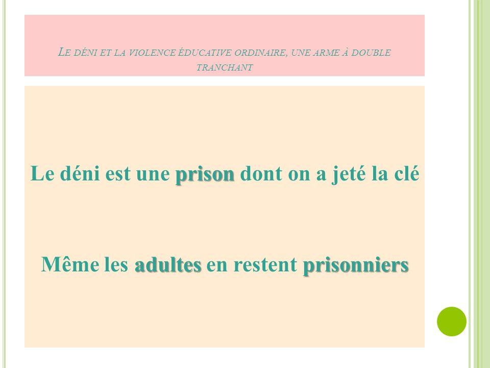 L E DÉNI ET LA VIOLENCE ÉDUCATIVE ORDINAIRE, UNE ARME À DOUBLE TRANCHANT prison Le déni est une prison dont on a jeté la clé adultesprisonniers Même les adultes en restent prisonniers