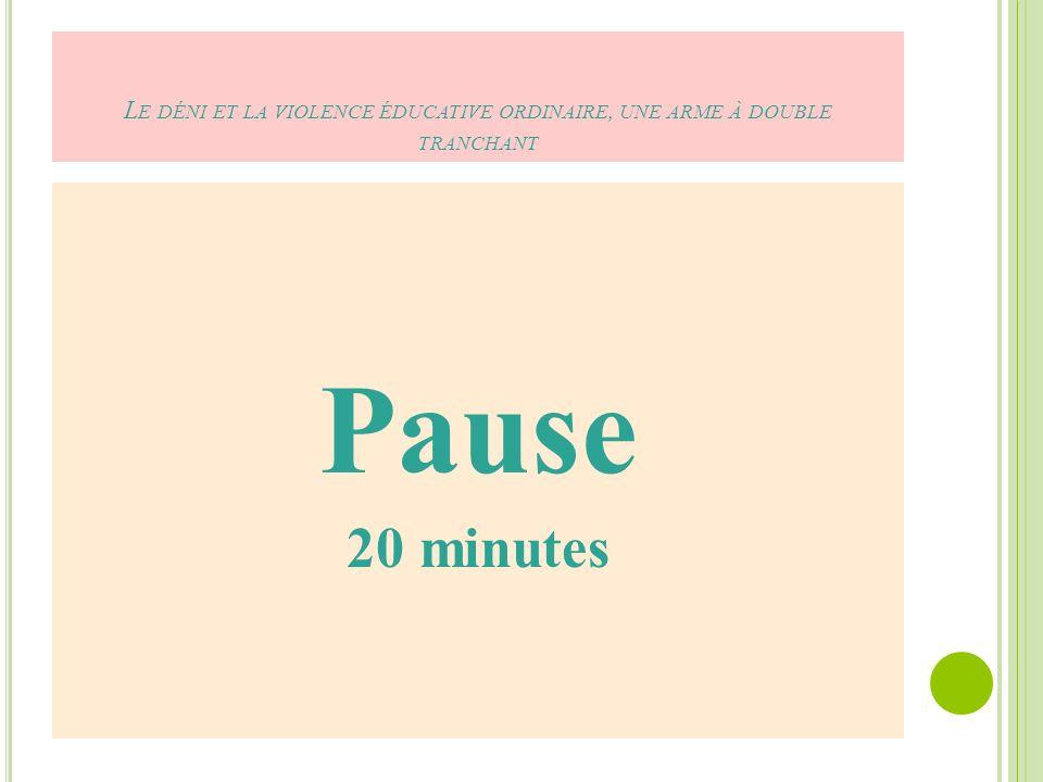 L E DÉNI ET LA VIOLENCE ÉDUCATIVE ORDINAIRE, UNE ARME À DOUBLE TRANCHANT Pause 20 minutes