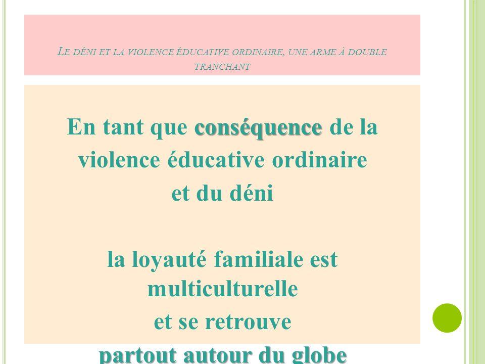 L E DÉNI ET LA VIOLENCE ÉDUCATIVE ORDINAIRE, UNE ARME À DOUBLE TRANCHANT conséquence En tant que conséquence de la violence éducative ordinaire et du déni la loyauté familiale est multiculturelle et se retrouve partout autour du globe