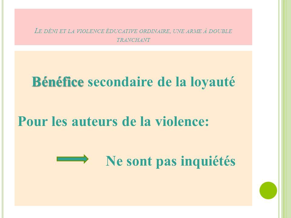 L E DÉNI ET LA VIOLENCE ÉDUCATIVE ORDINAIRE, UNE ARME À DOUBLE TRANCHANT Bénéfice Bénéfice secondaire de la loyauté Pour les auteurs de la violence: Ne sont pas inquiétés