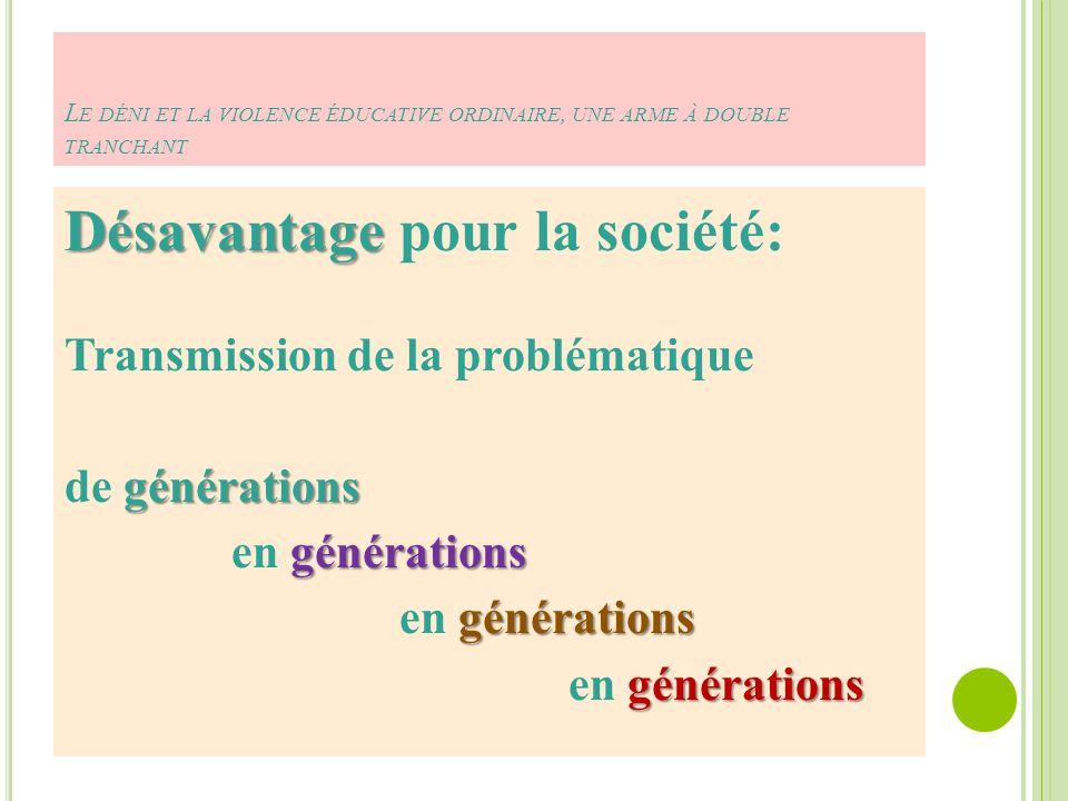 L E DÉNI ET LA VIOLENCE ÉDUCATIVE ORDINAIRE, UNE ARME À DOUBLE TRANCHANT Désavantage Désavantage pour la société: Transmission de la problématique générations de générations générations en générations