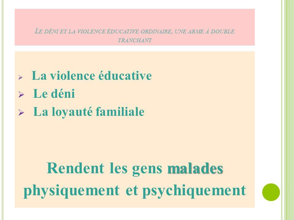 L E DÉNI ET LA VIOLENCE ÉDUCATIVE ORDINAIRE, UNE ARME À DOUBLE TRANCHANT La violence éducative Le déni La loyauté familiale malades Rendent les gens malades physiquement et psychiquement