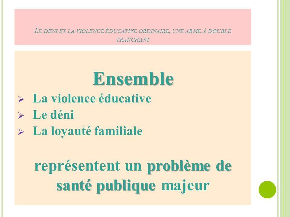 L E DÉNI ET LA VIOLENCE ÉDUCATIVE ORDINAIRE, UNE ARME À DOUBLE TRANCHANT Ensemble La violence éducative Le déni La loyauté familiale problème de représentent un problème de santé publique santé publique majeur