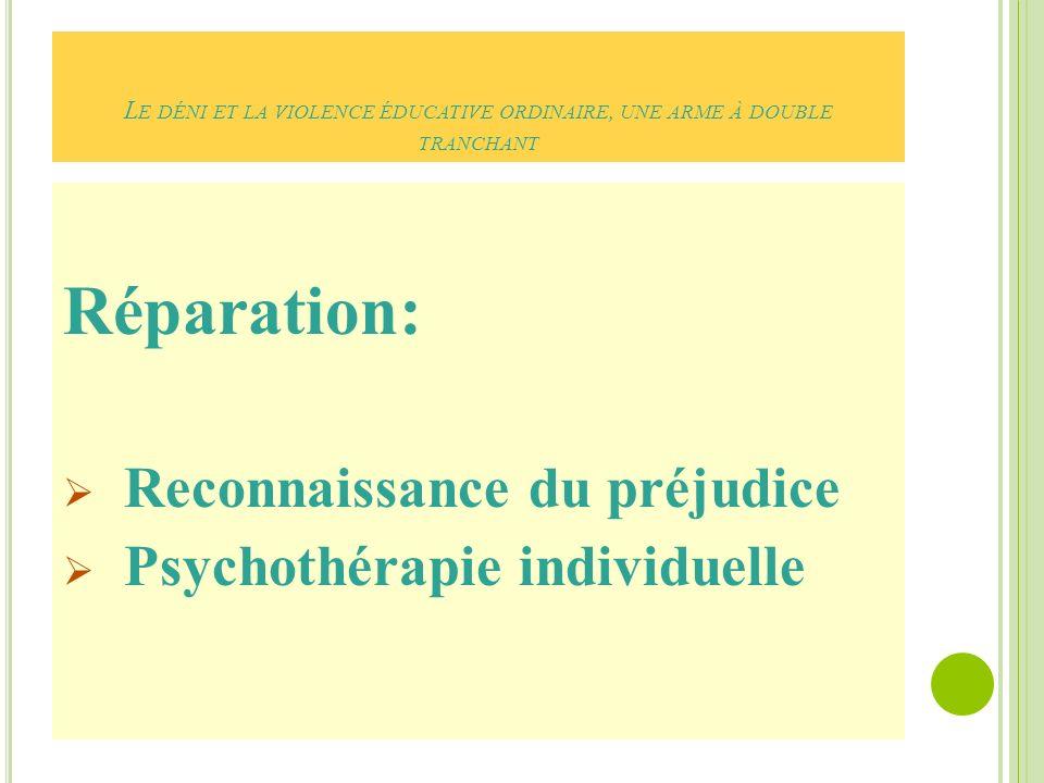 L E DÉNI ET LA VIOLENCE ÉDUCATIVE ORDINAIRE, UNE ARME À DOUBLE TRANCHANT Réparation: Reconnaissance du préjudice Psychothérapie individuelle